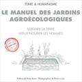 Manuel des jardins agroécologiques - Soigner la terre, mieux...