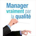 Manager vraiment par la qualité (2e éd.) - Enjeux, méthodes ...
